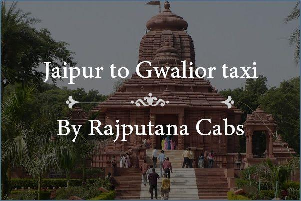 Jaipur to Gwalior taxi by Rajputana Cabs